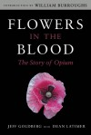 Flowers in the Blood: The Story of Opium - Jeff Goldberg, Dean Latimer, William Burroughs
