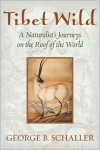 Tibet Wild: A Naturalist's Journeys on the Roof of the World - George B. Schaller