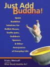 Just Add Buddha!: Quick Buddhist Solutions for Hellish Bosses, Traffic Jams, Stubborn Spouses, and Other Annoyances of Everyday Life - Franz Metcalf