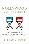 Hollywood Left and Right: How Movie Stars Shaped American Politics - Steven J. Ross