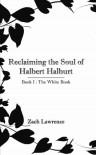 Reclaiming the Soul of Halbert Halburt: Book I: The White Book - Zach Lawrence