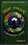 True Magick: A Beginner's Guide (Llewellyn's Practical Magick Series) - Amber K