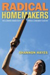 Radical Homemakers: Reclaiming Domesticity from a Consumer Culture - Shannon Hayes