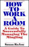 How to Work a Room: A Guide to Successfully Managing the Mingling - Susan Roanne, Susan RoAne
