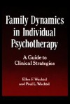 Family Dynamics in Individual Psychotherapy: A Guide to Clinical Strategies - Ellen F. Wachtel, Paul L. Wachtel