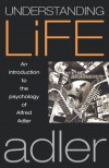 Understanding Life: An Introduction to the Psychology of Alfred Adler - Alfred Adler