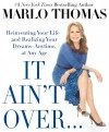 It Ain't Over . . . Till It's Over: Reinventing Your Life--and Realizing Your Dreams--Anytime, at Any Age - Marlo Thomas