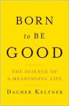 Born to Be Good: The Science of a Meaningful Life - Dacher Keltner
