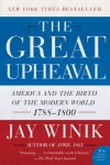 The Great Upheaval: America and the Birth of the Modern World, 1788-1800 (P.S.) - Jay Winik