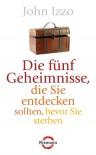 Die fünf Geheimnisse, die Sie entdecken sollten, bevor Sie sterben (German Edition) - John Izzo, Ulla Rahn-Huber