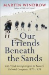 Our Friends Beneath the Sands: The French Foreign Legion in France's Colonial Conquests 1870-1935 - Martin Windrow