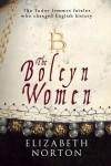The Boleyn Women: The Tudor Femmes Fatales Who Changed English History - Elizabeth Norton