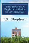 Tiny Houses: A Beginner's Guide to Living Small - J.R. Shepherd