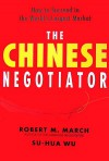 The Chinese Negotiator: How to Succeed in the World's Largest Market - Dr. Robert M. March;Su-Hua Wu