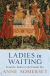 Ladies in Waiting: From the Tudors to the Present Day - Anne Somerset