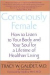 Consciously Female: How to Listen to Your Body and Your Soul for a Lifetime of Healthier Living - Tracy Gaudet,  Paula Spencer,  Foreword by Andrew Weil