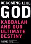 Becoming Like God: Kabbalah and Our Ultimate Destiny - Michael Berg