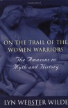 On the Trail of the Women Warriors: The Amazons in Myth and History - Lyn Webster Wilde