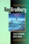 Green Shadows, White Whale: A Novel of Ray Bradbury's Adventures Making Moby Dick with John Huston in Ireland - Ray Bradbury