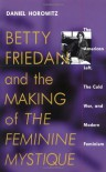 "Betty Friedan and the Making of ""The Feminine Mystique"": The American Left, the Cold War, and Modern Feminism (Culture, Politics and the Cold War) - Daniel Horowitz"