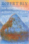 My Sentence Was a Thousand Years of Joy: Poems - Robert Bly