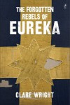 The Forgotten Rebels of Eureka - Clare Wright