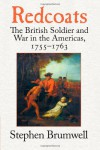 Redcoats: The British Soldier and War in the Americas, 1755-1763 - Stephen Brumwell