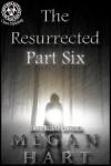 The Resurrected: Part Six - Megan Hart