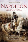 Napoleon as a General: Command from the Battlefield to Grand Strategy - Jonathon Riley
