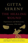 The Healing Wound: Experiences & Reflections, Germany 1938-2001 - Gitta Sereny
