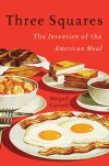 Three Squares: The Invention of the American Meal - Abigail Carroll
