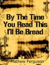 By The Time You Read This I'll Be Bread (Two Sentence Stories) - Mathew Ferguson
