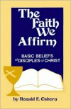 The Faith We Affirm: Basic Beliefs of Disciples of Christ - Ronald E. Osborn