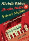 Sleigh Rides, Jingle Bells, and Silent Nights: A Cultural History of American Christmas Songs - Ronald D. Lankford