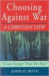 Choosing Against War: A Christian View - John D. Roth