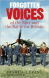 Forgotten Voices of the Blitz and the Battle for Britain: A New History in the Words of the Men and Women on Both Sides - Joshua Levine,  Foreword by Peter Ackroyd