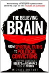 The Believing Brain: From Spiritual Faiths to Political Convictions - How We Construct Beliefs and Reinforce Them as Truths - Michael Shermer