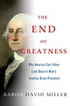 The End of Greatness: Why America Can't Have (and Doesn't Need) Another Great President - Aaron David Miller