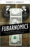 Fubarnomics: A Lighthearted, Serious Look at America's Economic Ills - Robert E. Wright