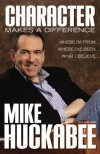Character Makes a Difference: Where I'm From, Where I've Been, and What I Believe - Mike Huckabee