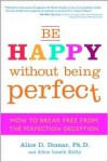 Be Happy Without Being Perfect: How to Break Free from the Perfection Deception - Alice D. Domar, Alice Lesch Kelly