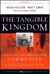 The Tangible Kingdom: Creating Incarnational Community: The Posture and Practices of Ancient Church Now - Hugh Halter, Matt Smay