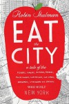 Eat the City: A Tale of the Fishers, Foragers, Butchers, Farmers, Poultry Minders, Sugar Refiners, Cane Cutters, Beekeepers, Winemakers, and Brewers Who Built New York - Robin Shulman