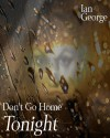 Don't Go Home Tonight - Ian George