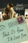 This Is How I'd Love You: A Novel - Hazel Woods