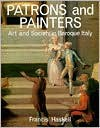 Patrons and Painters: A Study in the Relations Between Italian Art and Society in the Age of the Baroque - Francis Haskell