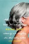 Going Gray: What I Learned about Beauty, Sex, Work, Motherhood, Authenticity, and Everything Else That Really Matters - Anne Kreamer