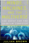 MINDS, MACHINES, AND THE MULTIVERSE: THE QUEST FOR THE QUANTUM COMPUTER - Julian Brown