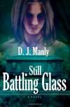 Still Battling Glass  - D.J. Manly