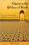 Pilgrim in the Palace of Words: A Journey Through the 6,000 Languages of Earth - Glenn Dixon